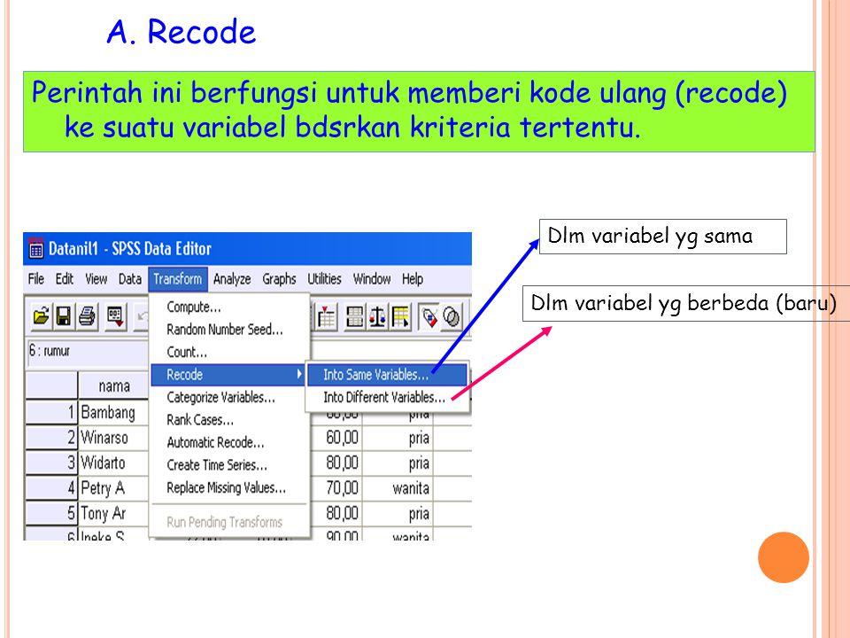 A. Recode Perintah ini berfungsi untuk memberi kode ulang (recode) ke suatu variabel bdsrkan kriteria tertentu. Dlm variabel yg sama Dlm variabel yg b