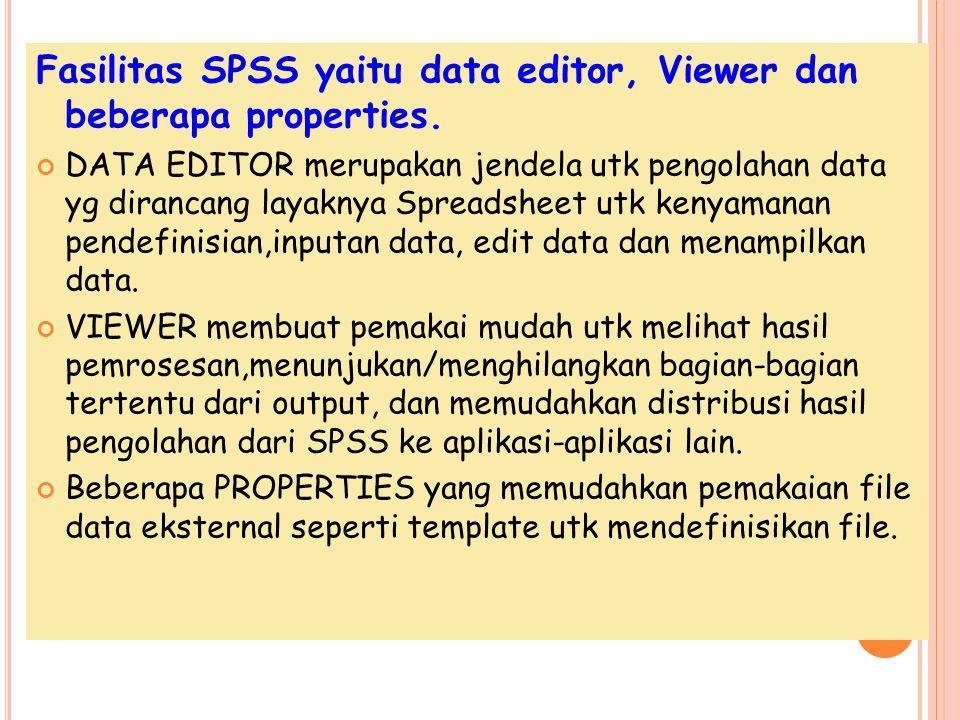 Fasilitas SPSS yaitu data editor, Viewer dan beberapa properties. DATA EDITOR merupakan jendela utk pengolahan data yg dirancang layaknya Spreadsheet