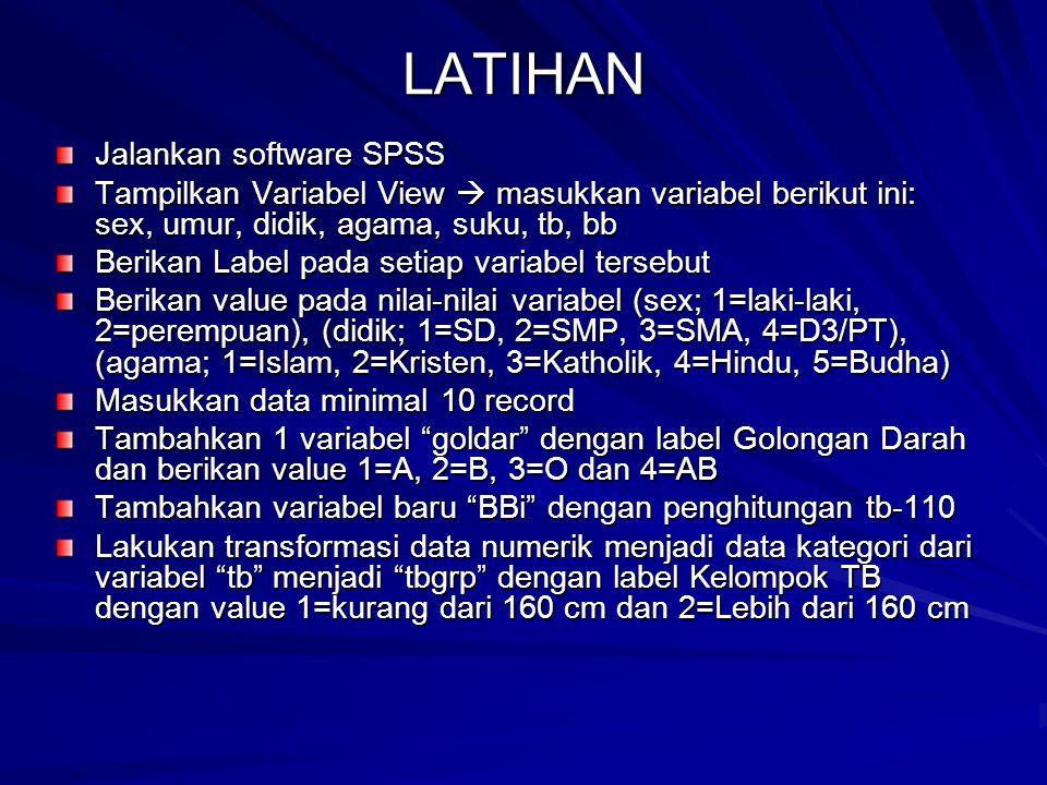 LATIHAN Jalankan software SPSS Tampilkan Variabel View  masukkan variabel berikut ini: sex, umur, didik, agama, suku, tb, bb Berikan Label pada setia