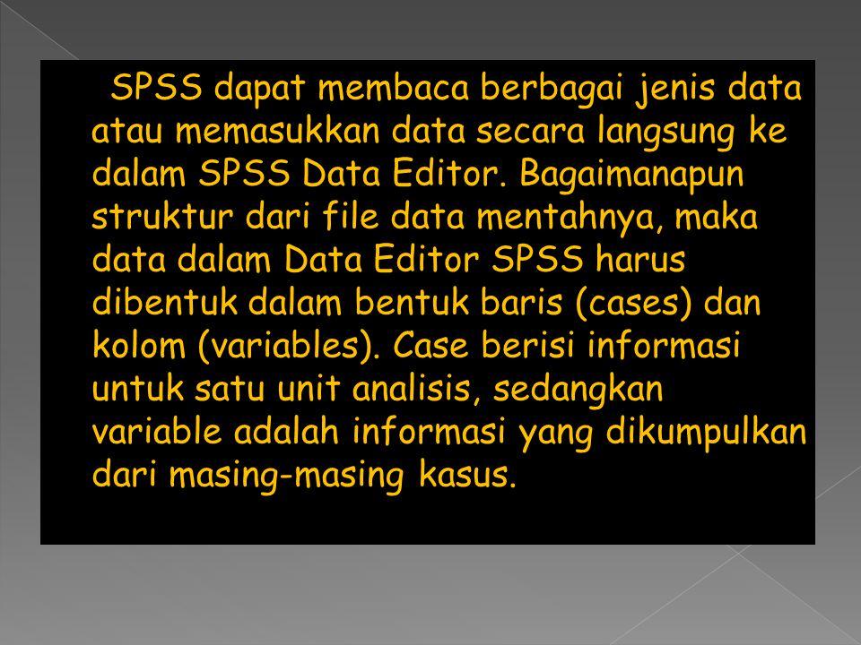 SPSS dapat membaca berbagai jenis data atau memasukkan data secara langsung ke dalam SPSS Data Editor. Bagaimanapun struktur dari file data mentahnya,