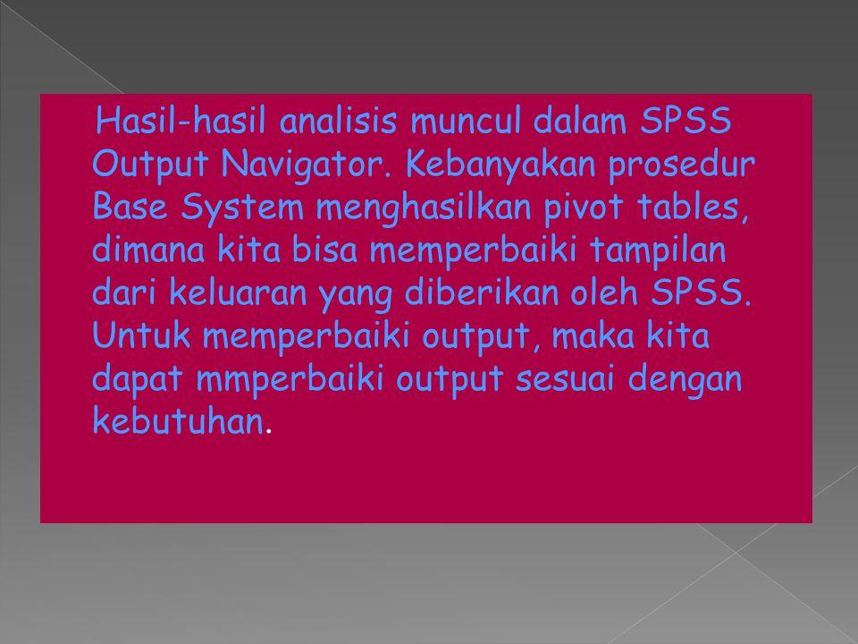 Hasil-hasil analisis muncul dalam SPSS Output Navigator. Kebanyakan prosedur Base System menghasilkan pivot tables, dimana kita bisa memperbaiki tampi