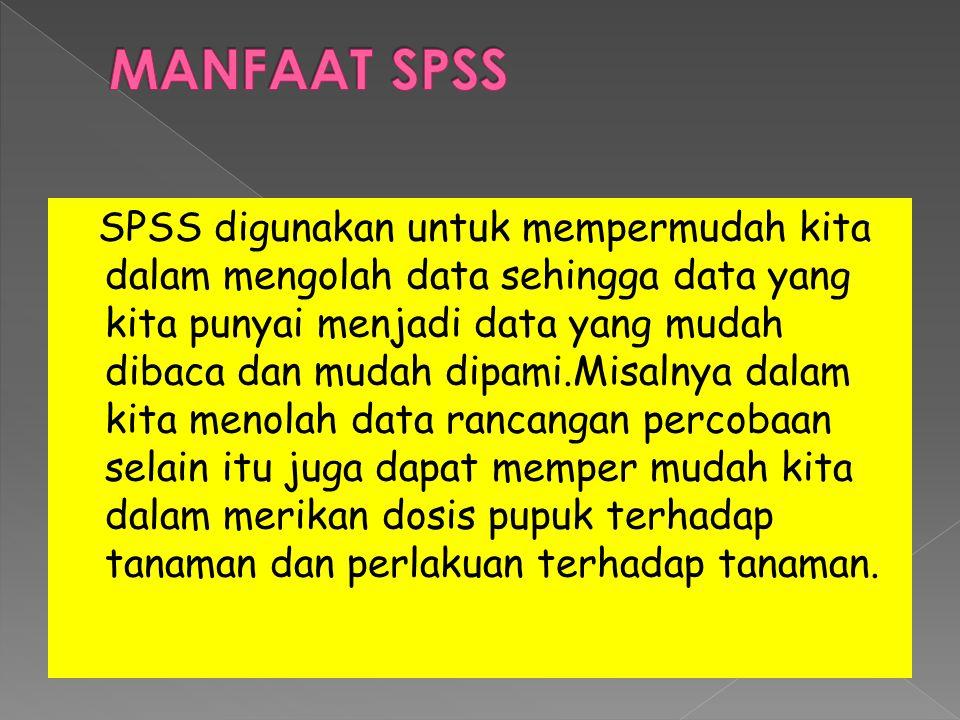 SPSS digunakan untuk mempermudah kita dalam mengolah data sehingga data yang kita punyai menjadi data yang mudah dibaca dan mudah dipami.Misalnya dalam kita menolah data rancangan percobaan selain itu juga dapat memper mudah kita dalam merikan dosis pupuk terhadap tanaman dan perlakuan terhadap tanaman.