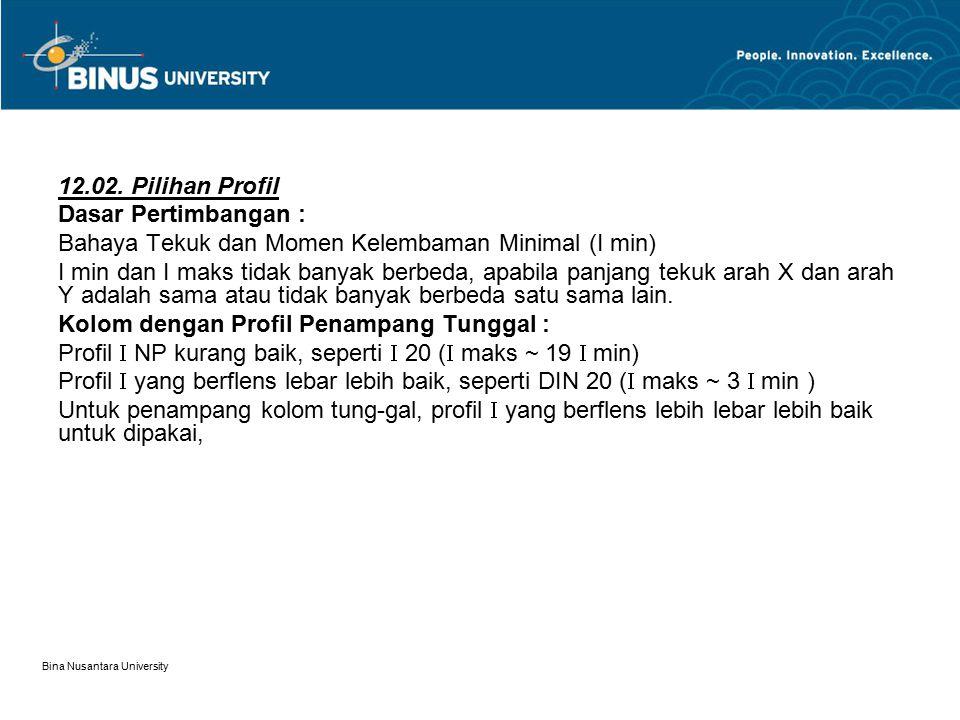 Bina Nusantara University 12.02. Pilihan Profil Dasar Pertimbangan : Bahaya Tekuk dan Momen Kelembaman Minimal (I min) I min dan I maks tidak banyak b