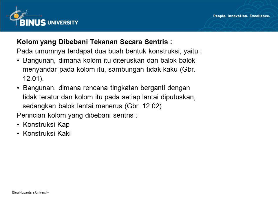 Bina Nusantara University Kolom yang mengalami Flexural-Torsional Buckling Kolom semacam ini melentur terhadap sumbu kuatnya dan melekuk arah lateral (terhadap sumbu lemahnya) lalu terjadi puntir.