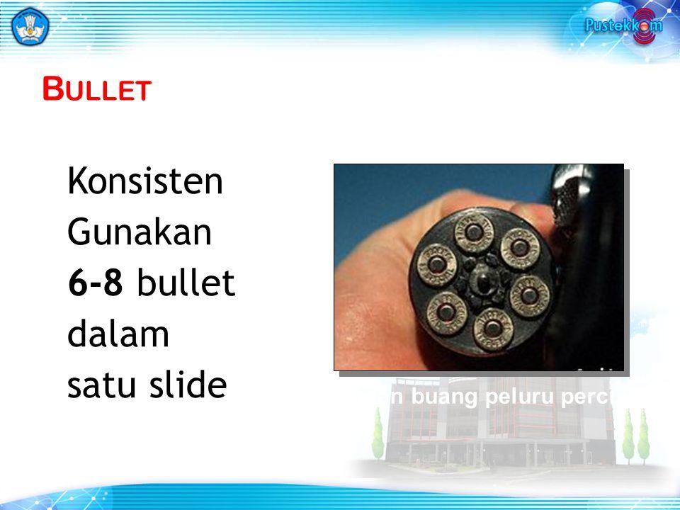 B ULLET Konsisten Gunakan 6-8 bullet dalam satu slide Jangan buang peluru percuma