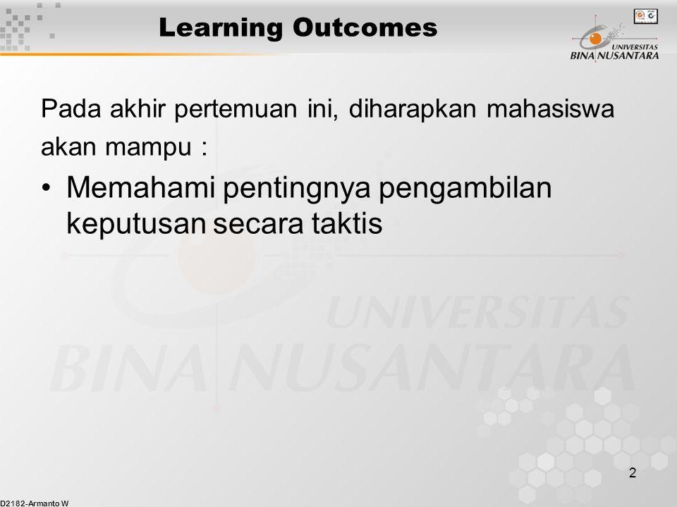 D2182-Armanto W 2 Learning Outcomes Pada akhir pertemuan ini, diharapkan mahasiswa akan mampu : Memahami pentingnya pengambilan keputusan secara takti