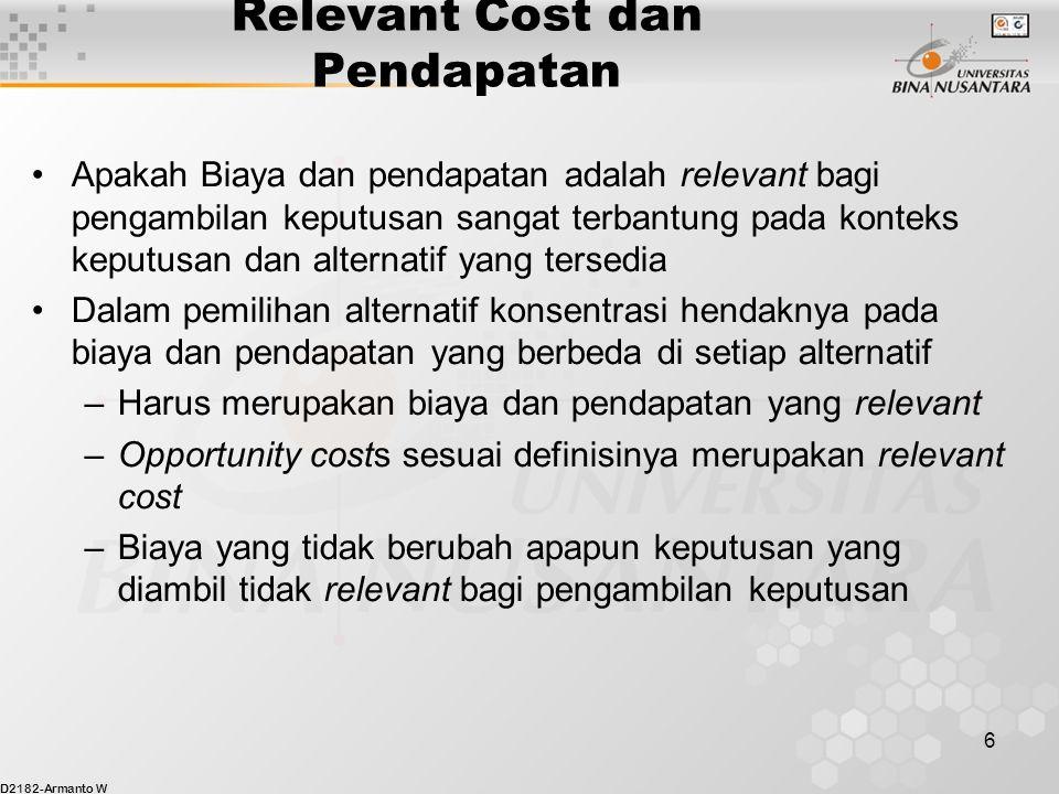 D2182-Armanto W 6 Relevant Cost dan Pendapatan Apakah Biaya dan pendapatan adalah relevant bagi pengambilan keputusan sangat terbantung pada konteks k