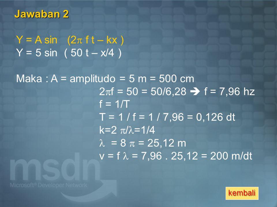 Jawaban 2 Y = A sin (2  f t – kx ) Y = 5 sin ( 50 t – x/4 ) Maka : A = amplitudo = 5 m = 500 cm 2  f = 50 = 50/6,28  f = 7,96 hz f = 1/T T = 1 / f