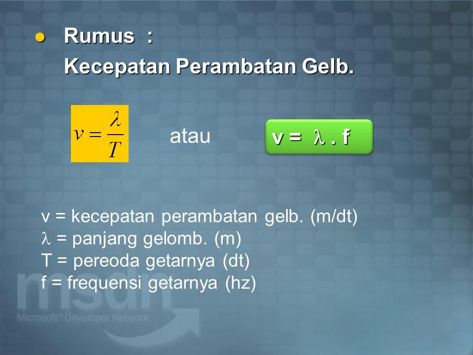 Rumus : Rumus : Kecepatan Perambatan Gelb. v = kecepatan perambatan gelb. (m/dt) = panjang gelomb. (m) T = pereoda getarnya (dt) f = frequensi getarny