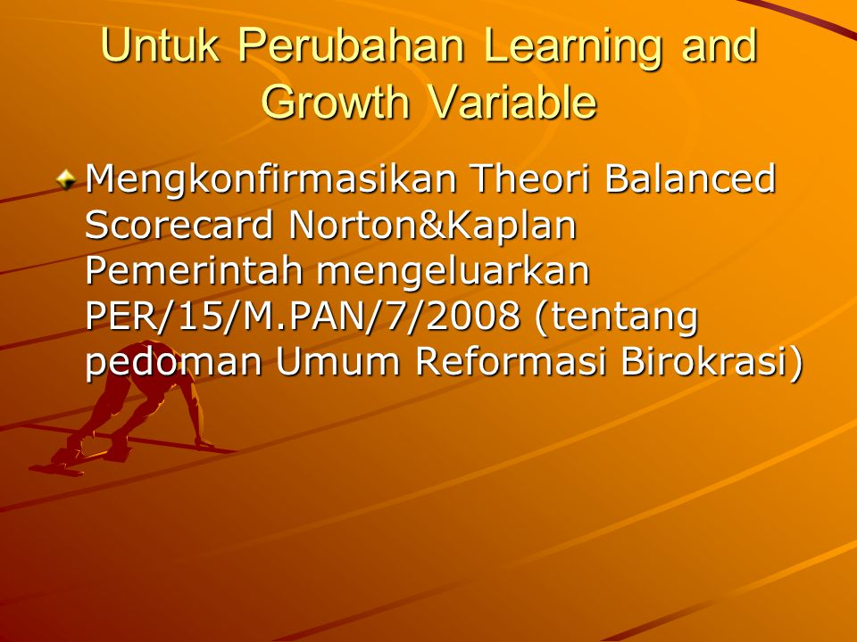Untuk Perubahan Learning and Growth Variable Mengkonfirmasikan Theori Balanced Scorecard Norton&Kaplan Pemerintah mengeluarkan PER/15/M.PAN/7/2008 (tentang pedoman Umum Reformasi Birokrasi)