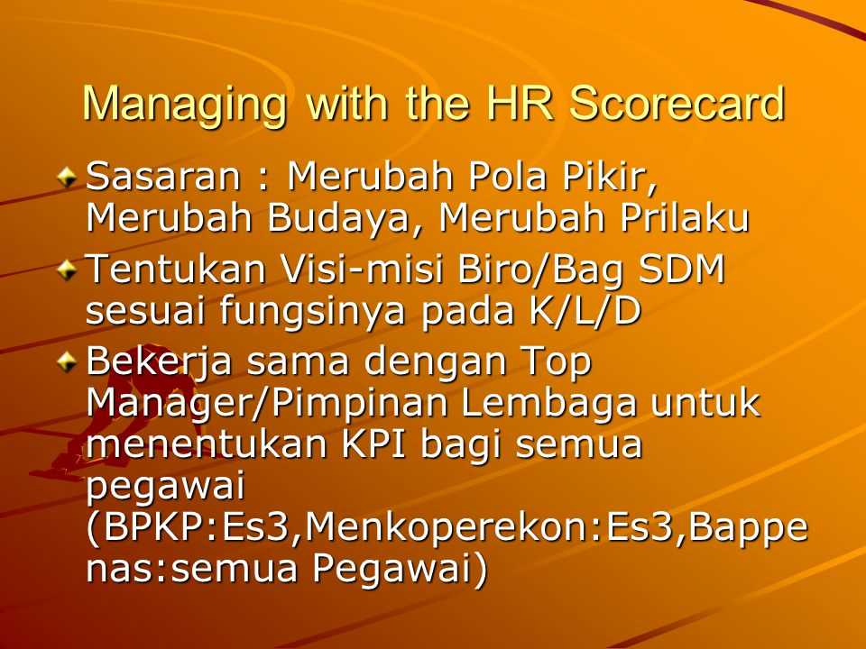 Managing with the HR Scorecard Sasaran : Merubah Pola Pikir, Merubah Budaya, Merubah Prilaku Tentukan Visi-misi Biro/Bag SDM sesuai fungsinya pada K/L