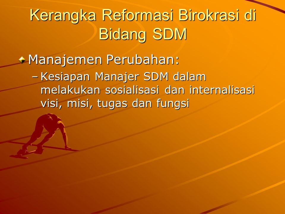 Kerangka Reformasi Birokrasi di Bidang SDM Manajemen Perubahan: –Kesiapan Manajer SDM dalam melakukan sosialisasi dan internalisasi visi, misi, tugas
