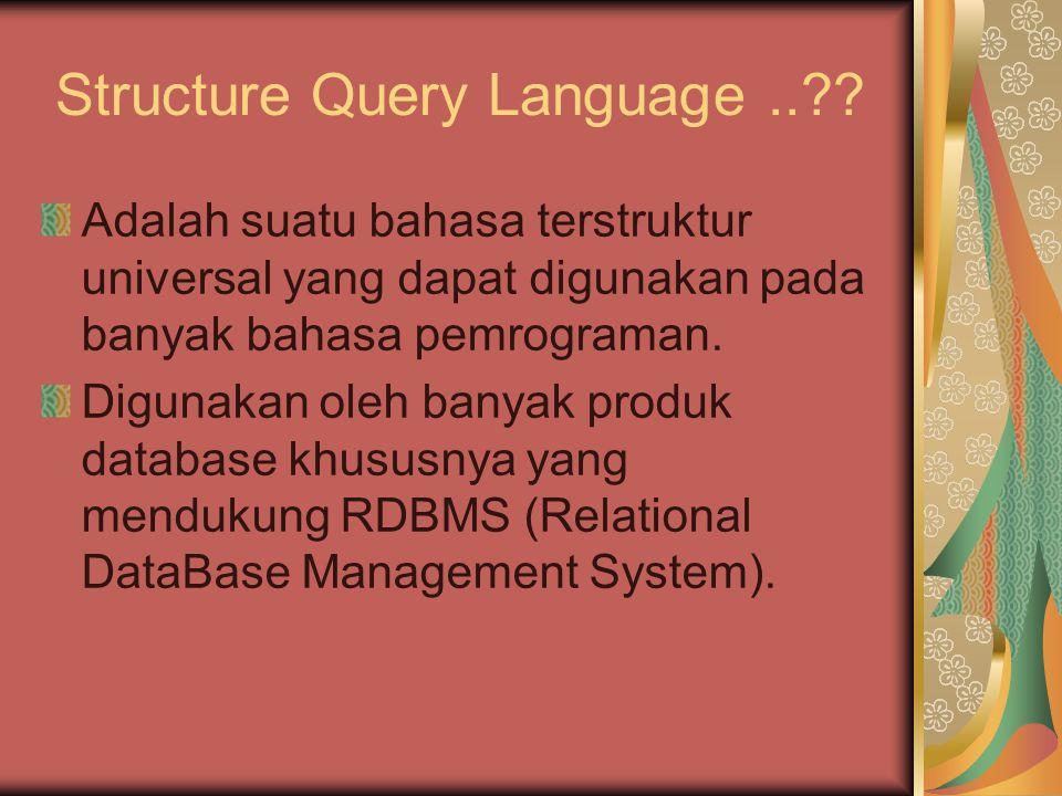 Structure Query Language..?? Adalah suatu bahasa terstruktur universal yang dapat digunakan pada banyak bahasa pemrograman. Digunakan oleh banyak prod