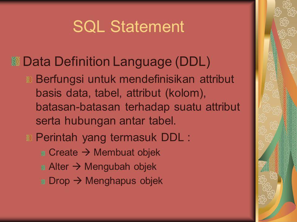 SQL Statement Data Definition Language (DDL) Berfungsi untuk mendefinisikan attribut basis data, tabel, attribut (kolom), batasan-batasan terhadap sua