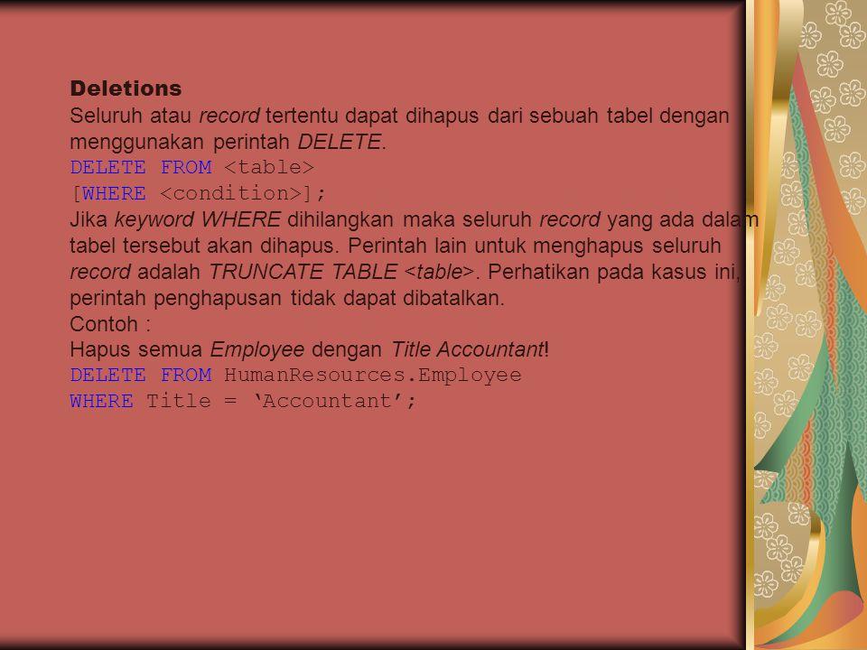 Deletions Seluruh atau record tertentu dapat dihapus dari sebuah tabel dengan menggunakan perintah DELETE. DELETE FROM [WHERE ]; Jika keyword WHERE di
