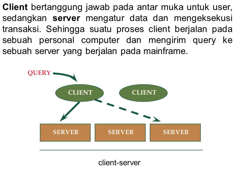 Client bertanggung jawab pada antar muka untuk user, sedangkan server mengatur data dan mengeksekusi transaksi. Sehingga suatu proses client berjalan