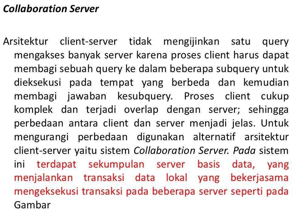 Collaboration Server Arsitektur client-server tidak mengijinkan satu query mengakses banyak server karena proses client harus dapat membagi sebuah que