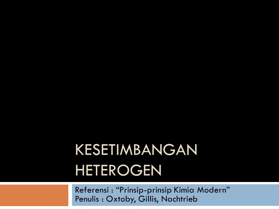 """KESETIMBANGAN HETEROGEN Referensi : """"Prinsip-prinsip Kimia Modern"""" Penulis : Oxtoby, Gillis, Nachtrieb"""