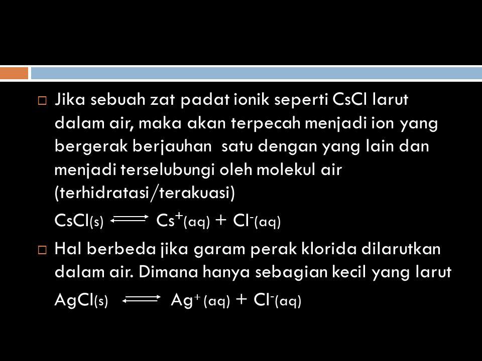  Jika sebuah zat padat ionik seperti CsCl larut dalam air, maka akan terpecah menjadi ion yang bergerak berjauhan satu dengan yang lain dan menjadi t