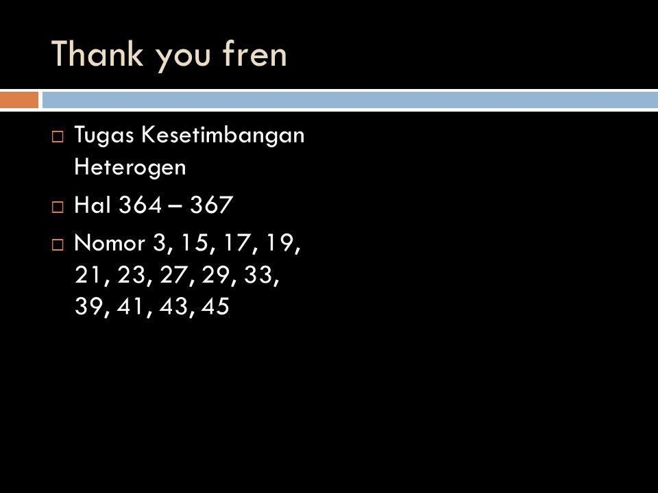 Thank you fren  Tugas Kesetimbangan Heterogen  Hal 364 – 367  Nomor 3, 15, 17, 19, 21, 23, 27, 29, 33, 39, 41, 43, 45