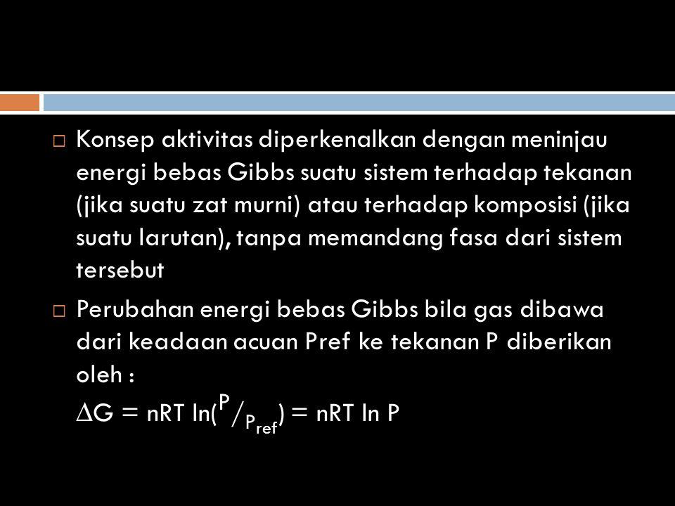  Untuk itu kita dapat mendefinisikan aktivitas dengan persamaan ∆G = nRT ln( a / a ref ) = nRT ln a dimana a ref adalah aktivitas dalam keadaan acuan yang dipilih dan a adalah aktivitas dalam keadaan temodinamika umum.