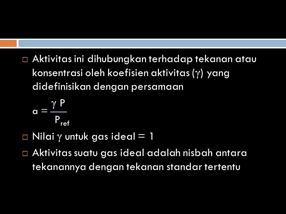  Aktivitas untuk larutan a = γ c c ref  Koefisien aktivitas γ sama dengan 1 pada keadaan acuan, yang dipilih sebagai larutan ideal dengan konsentrasi yang sesuai  Keadaan acuan dipilih larutan ideal (c ref ) pada 1 M