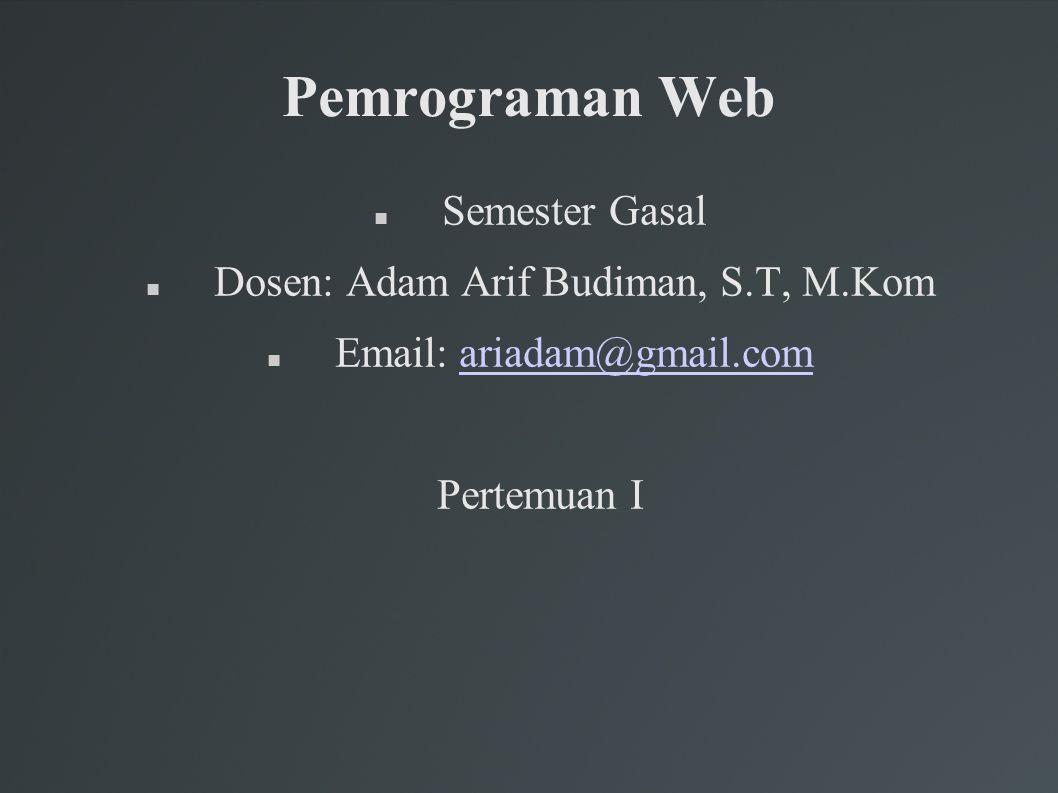 Pemrograman Web Semester Gasal Dosen: Adam Arif Budiman, S.T, M.Kom Email: ariadam@gmail.comariadam@gmail.com Pertemuan I