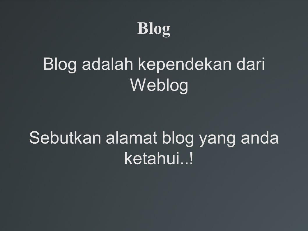 Blog Blog adalah kependekan dari Weblog Sebutkan alamat blog yang anda ketahui..!