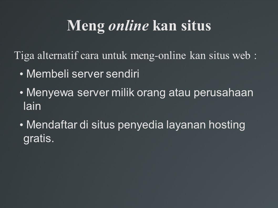 Meng online kan situs Tiga alternatif cara untuk meng-online kan situs web : Membeli server sendiri Menyewa server milik orang atau perusahaan lain Mendaftar di situs penyedia layanan hosting gratis.