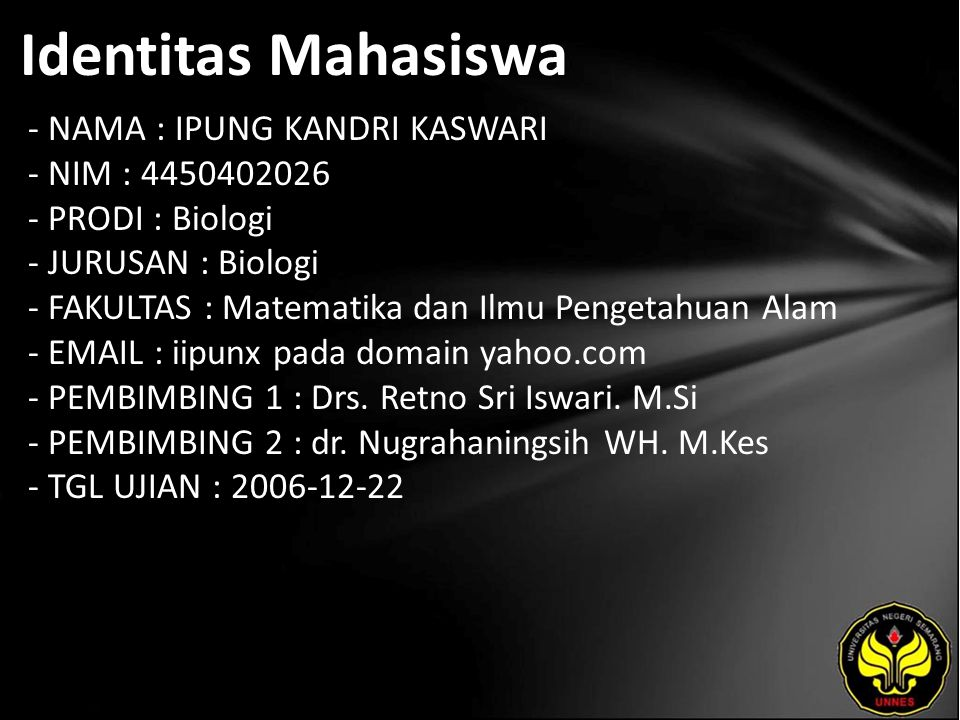 Identitas Mahasiswa - NAMA : IPUNG KANDRI KASWARI - NIM : 4450402026 - PRODI : Biologi - JURUSAN : Biologi - FAKULTAS : Matematika dan Ilmu Pengetahuan Alam - EMAIL : iipunx pada domain yahoo.com - PEMBIMBING 1 : Drs.