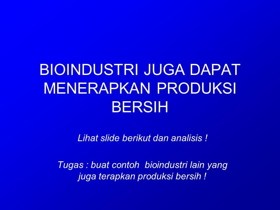 BIOINDUSTRI JUGA DAPAT MENERAPKAN PRODUKSI BERSIH Lihat slide berikut dan analisis ! Tugas : buat contoh bioindustri lain yang juga terapkan produksi