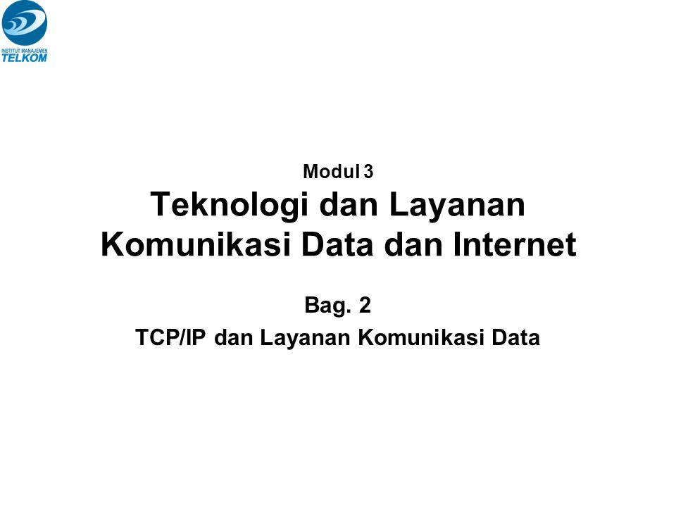 Modul 3 Teknologi dan Layanan Komunikasi Data dan Internet Bag. 2 TCP/IP dan Layanan Komunikasi Data