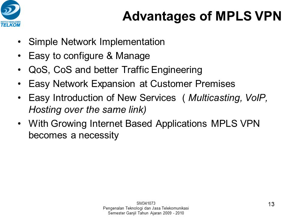 Advantages of MPLS VPN Simple Network Implementation Easy to configure & Manage QoS, CoS and better Traffic Engineering Easy Network Expansion at Customer Premises Easy Introduction of New Services ( Multicasting, VoIP, Hosting over the same link) With Growing Internet Based Applications MPLS VPN becomes a necessity SM341073 Pengenalan Teknologi dan Jasa Telekomunikasi Semester Ganjil Tahun Ajaran 2009 - 2010 13