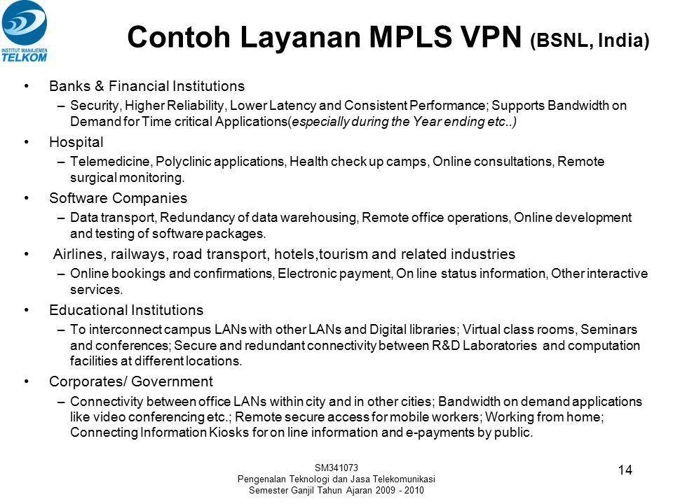Contoh Layanan MPLS VPN (BSNL, India) Banks & Financial Institutions –Security, Higher Reliability, Lower Latency and Consistent Performance; Supports Bandwidth on Demand for Time critical Applications(especially during the Year ending etc..) Hospital –Telemedicine, Polyclinic applications, Health check up camps, Online consultations, Remote surgical monitoring.