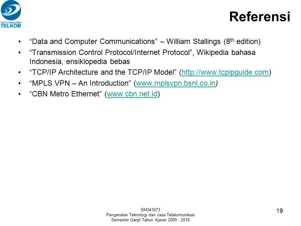 Referensi Data and Computer Communications – William Stallings (8 th edition) Transmission Control Protocol/Internet Protocol , Wikipedia bahasa Indonesia, ensiklopedia bebas TCP/IP Architecture and the TCP/IP Model (http://www.tcpipguide.com)http://www.tcpipguide.com MPLS VPN – An Introduction (www.mplsvpn.bsnl.co.in)www.mplsvpn.bsnl.co.in CBN Metro Ethernet (www.cbn.net.id)www.cbn.net.id SM341073 Pengenalan Teknologi dan Jasa Telekomunikasi Semester Ganjil Tahun Ajaran 2009 - 2010 19