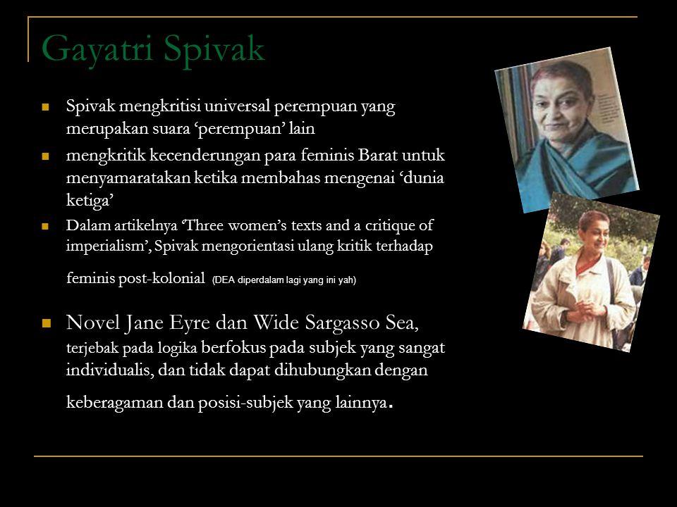 Gayatri Spivak Spivak mengkritisi universal perempuan yang merupakan suara 'perempuan' lain mengkritik kecenderungan para feminis Barat untuk menyamar