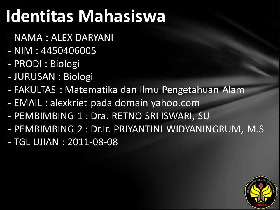 Identitas Mahasiswa - NAMA : ALEX DARYANI - NIM : 4450406005 - PRODI : Biologi - JURUSAN : Biologi - FAKULTAS : Matematika dan Ilmu Pengetahuan Alam - EMAIL : alexkriet pada domain yahoo.com - PEMBIMBING 1 : Dra.