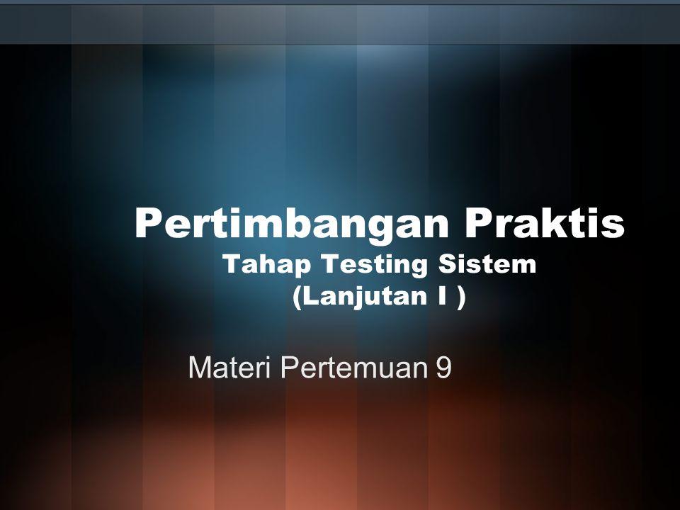 Pertimbangan Praktis Tahap Testing Sistem (Lanjutan I ) Materi Pertemuan 9