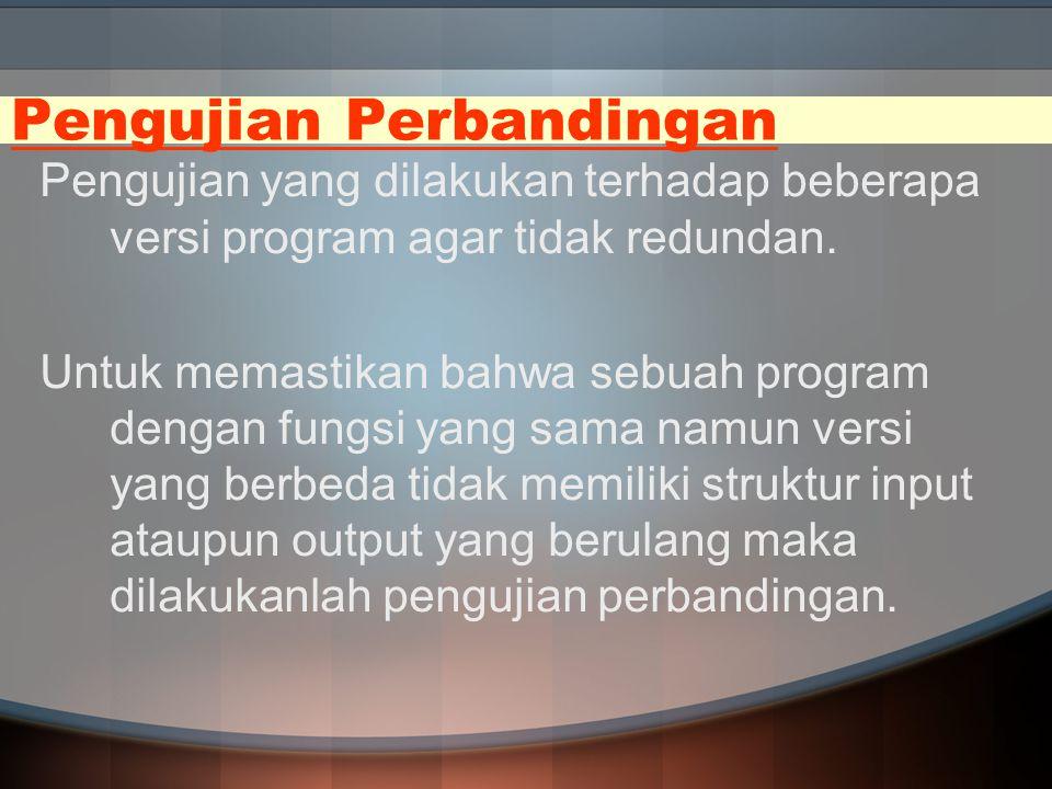 Pengujian Perbandingan Pengujian yang dilakukan terhadap beberapa versi program agar tidak redundan. Untuk memastikan bahwa sebuah program dengan fung