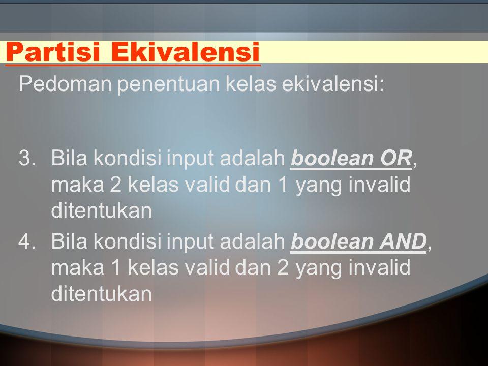 Partisi Ekivalensi Pedoman penentuan kelas ekivalensi: 3.Bila kondisi input adalah boolean OR, maka 2 kelas valid dan 1 yang invalid ditentukan 4.Bila