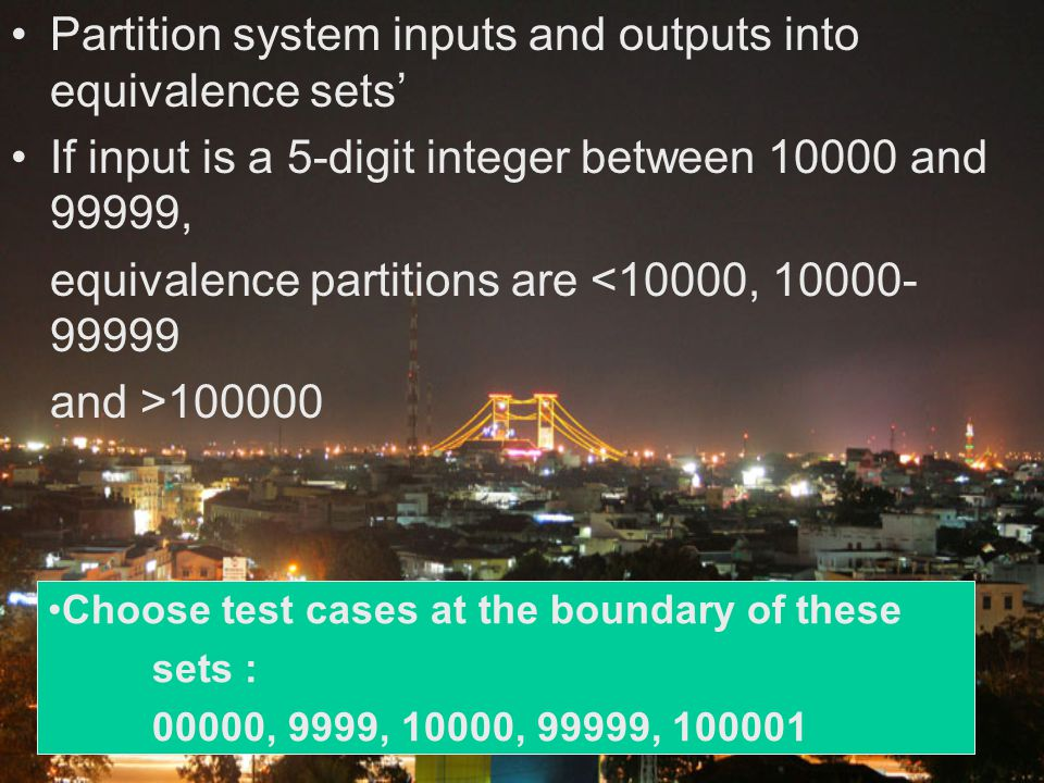 Partition system inputs and outputs into equivalence sets' If input is a 5-digit integer between 10000 and 99999, equivalence partitions are <10000, 1