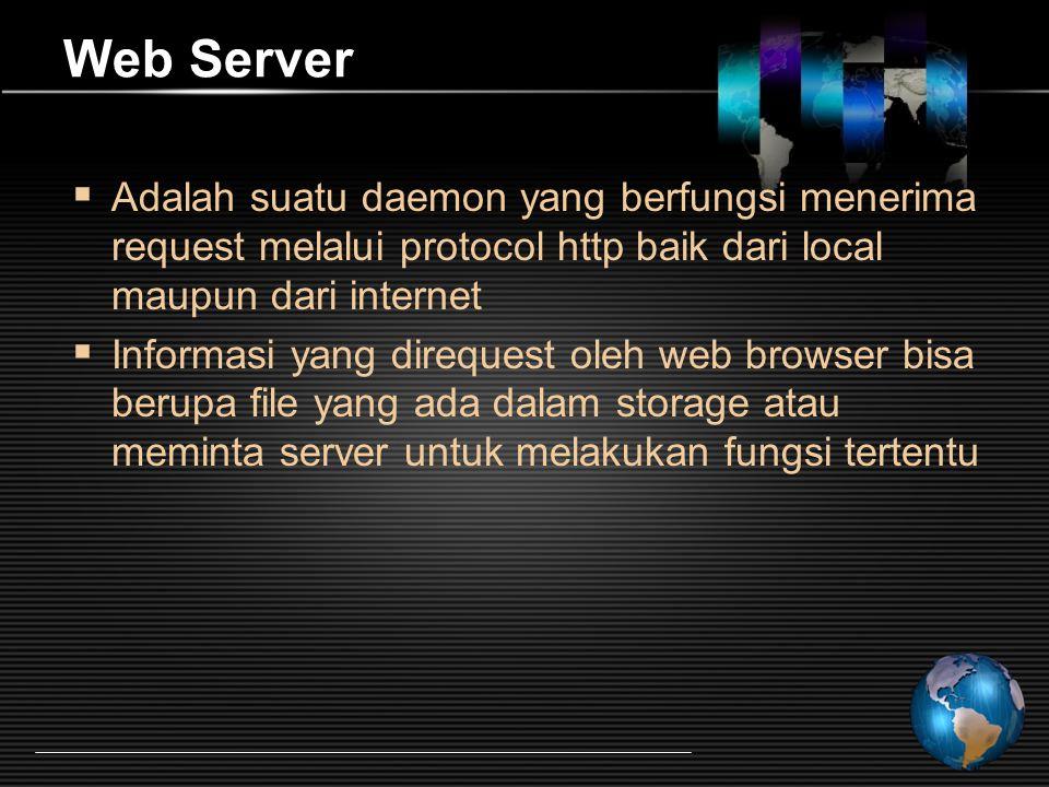Web Server  Adalah suatu daemon yang berfungsi menerima request melalui protocol http baik dari local maupun dari internet  Informasi yang direquest oleh web browser bisa berupa file yang ada dalam storage atau meminta server untuk melakukan fungsi tertentu