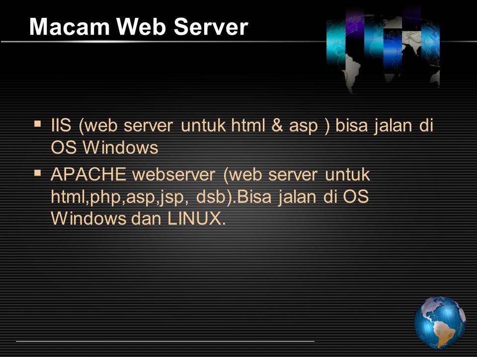 Macam Web Server  IIS (web server untuk html & asp ) bisa jalan di OS Windows  APACHE webserver (web server untuk html,php,asp,jsp, dsb).Bisa jalan di OS Windows dan LINUX.