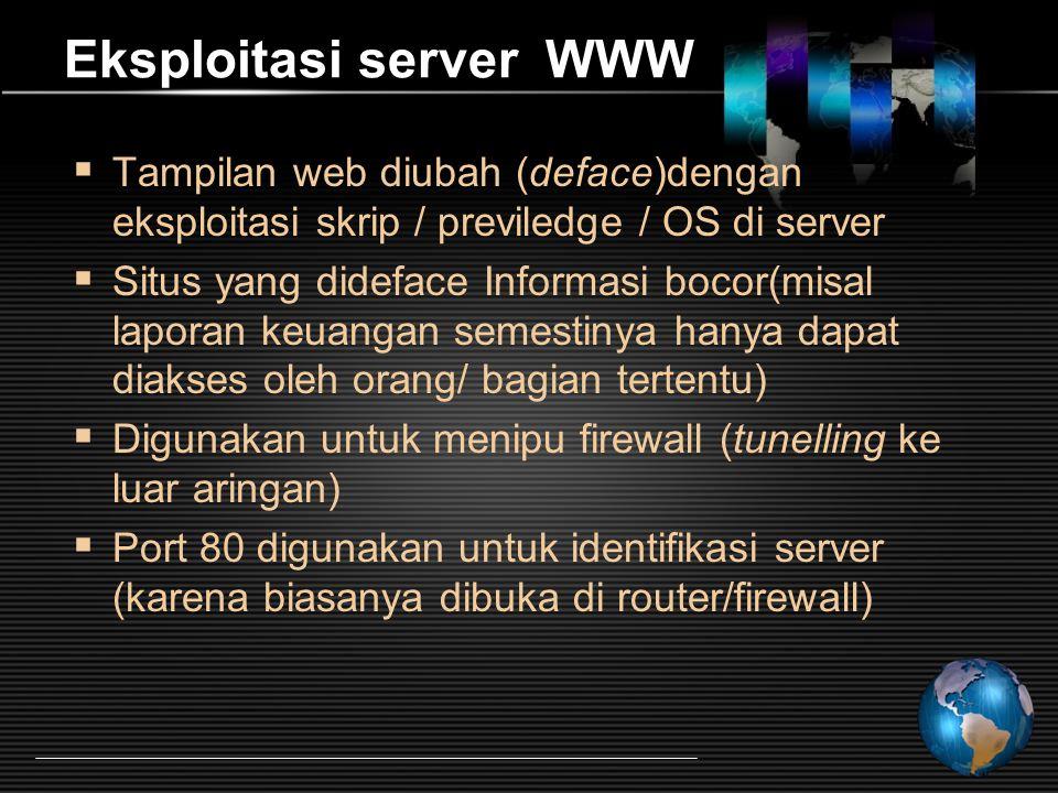 Eksploitasi server WWW  Tampilan web diubah (deface)dengan eksploitasi skrip / previledge / OS di server  Situs yang dideface Informasi bocor(misal laporan keuangan semestinya hanya dapat diakses oleh orang/ bagian tertentu)  Digunakan untuk menipu firewall (tunelling ke luar aringan)  Port 80 digunakan untuk identifikasi server (karena biasanya dibuka di router/firewall)