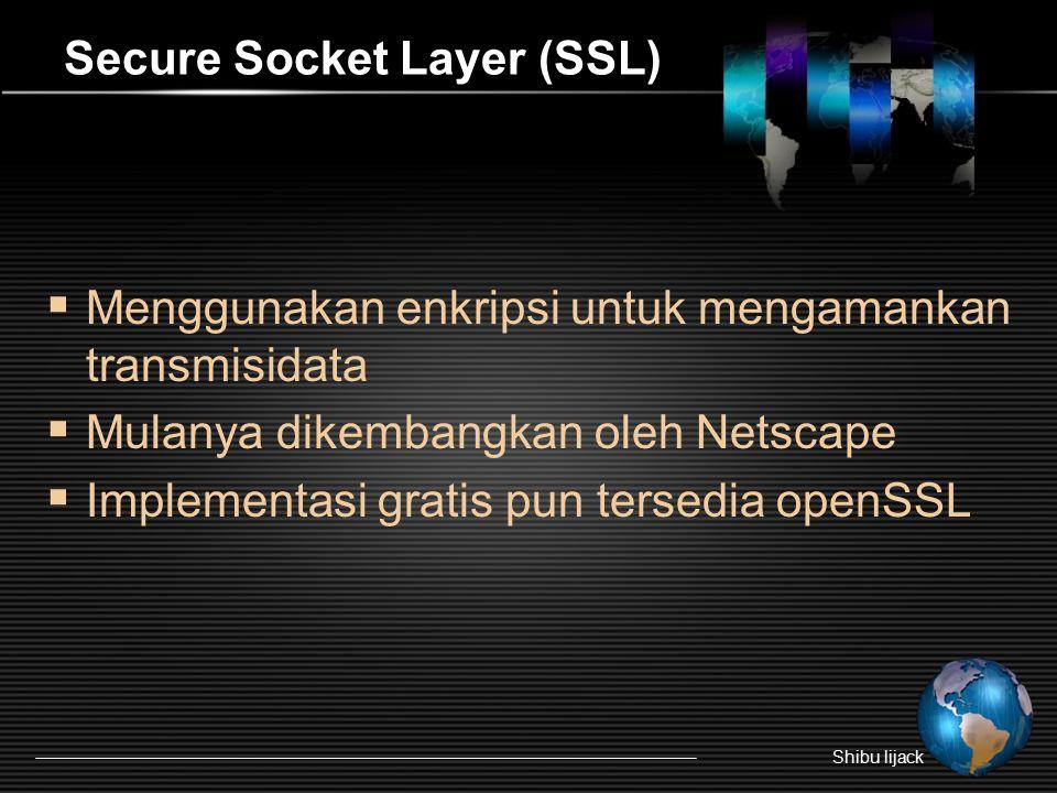 Secure Socket Layer (SSL)  Menggunakan enkripsi untuk mengamankan transmisidata  Mulanya dikembangkan oleh Netscape  Implementasi gratis pun tersedia openSSL Shibu lijack