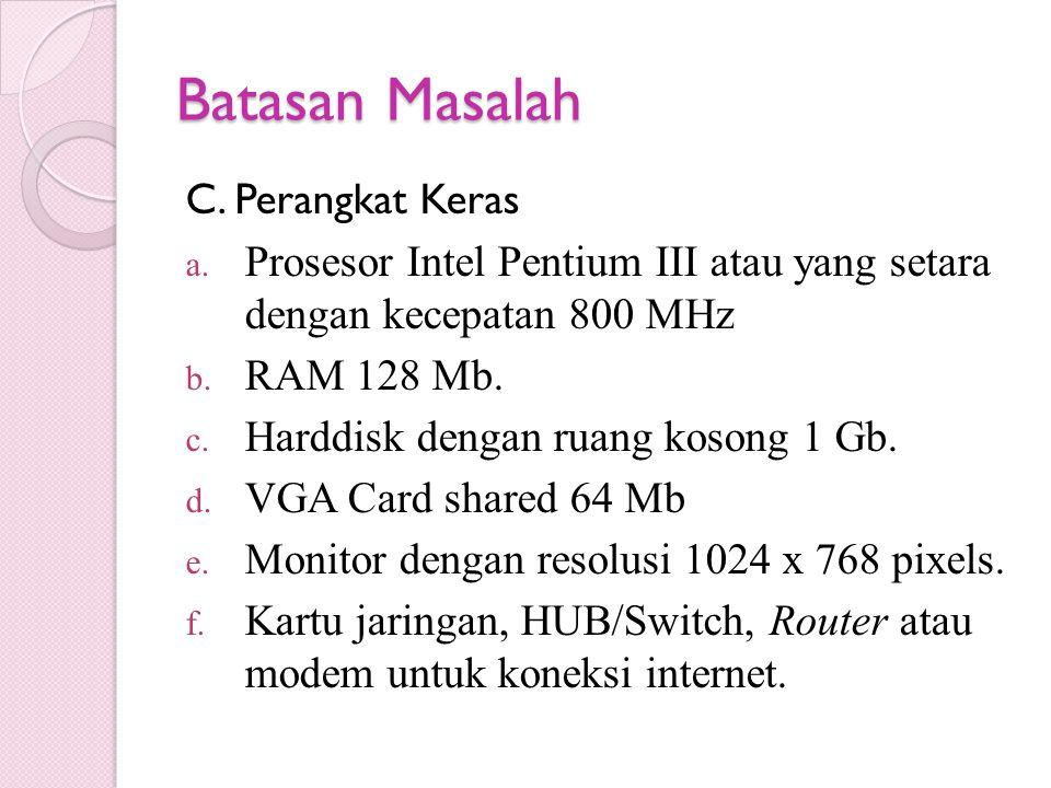 Batasan Masalah C. Perangkat Keras a. Prosesor Intel Pentium III atau yang setara dengan kecepatan 800 MHz b. RAM 128 Mb. c. Harddisk dengan ruang kos