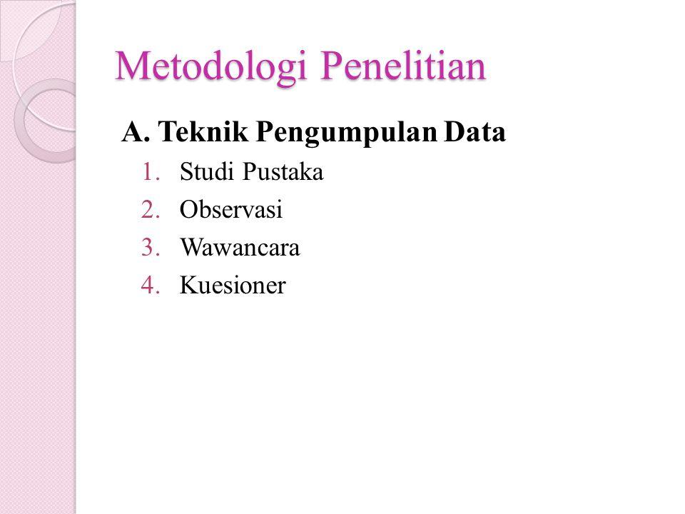 Metodologi Penelitian A. Teknik Pengumpulan Data 1.Studi Pustaka 2.Observasi 3.Wawancara 4.Kuesioner