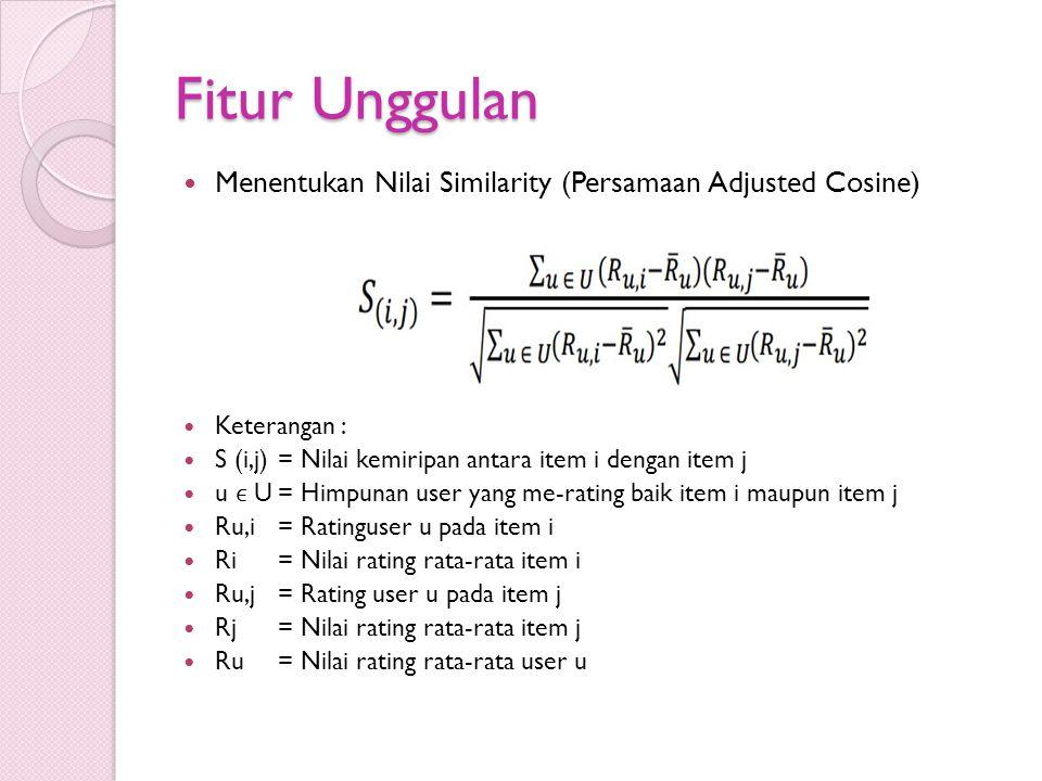 Fitur Unggulan Menentukan Nilai Similarity (Persamaan Adjusted Cosine) Keterangan : S (i,j)= Nilai kemiripan antara item i dengan item j u U= Himpunan