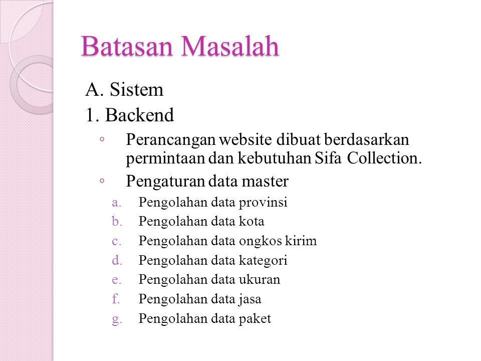 Batasan Masalah A. Sistem 1. Backend ◦ Perancangan website dibuat berdasarkan permintaan dan kebutuhan Sifa Collection. ◦ Pengaturan data master a.Pen