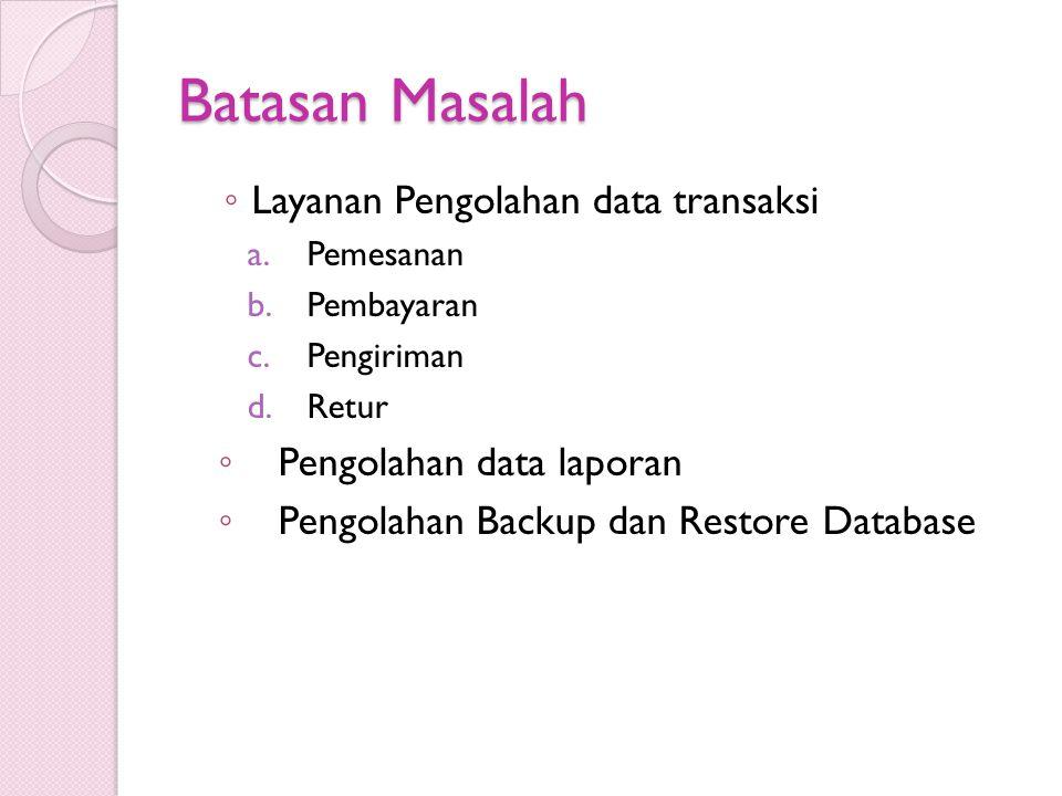 Batasan Masalah ◦ Layanan Pengolahan data transaksi a.Pemesanan b.Pembayaran c.Pengiriman d.Retur ◦ Pengolahan data laporan ◦ Pengolahan Backup dan Re